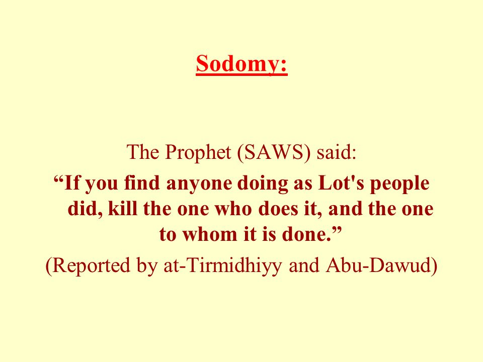 Sodomy: The Prophet (SAWS) said: If you find anyone doing as Lot s people did, kill the one who does it, and the one to whom it is done. (Reported by at-Tirmidhiyy and Abu-Dawud)