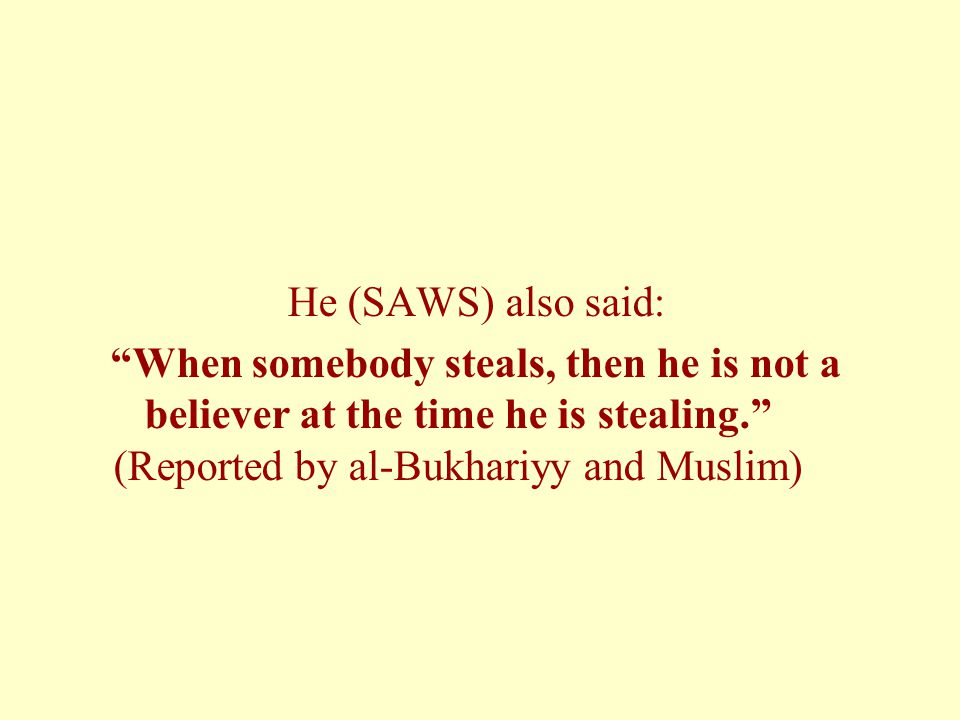 He (SAWS) also said: When somebody steals, then he is not a believer at the time he is stealing. (Reported by al-Bukhariyy and Muslim)