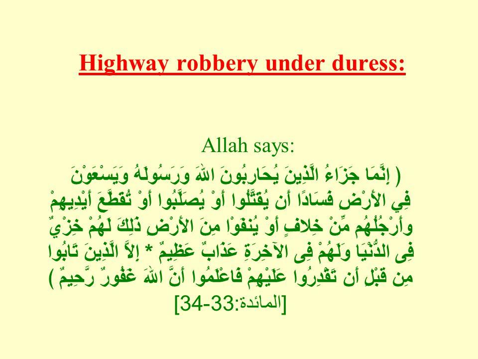 Highway robbery under duress: Allah says: ﴿ إِنَّمَا جَزَاءُ الَّذِيِنَ يُحَارِبُونَ اللهَ وَرَسُولَهُ وَيَسْعَوْنَ فِي الأَرْضِ فَسَادًا أَن يُقَتَّلُوا أَوْ يُصَلَّبُوا أَوْ تُقَطَّعَ أَيْدِيهِمْ وأَرْجُلُهُم مِّنْ خِلافٍ أَوْ يُنفَوْا مِنَ الأَرْضِ ذَلِكَ لَهُمْ خِزْيٌ فِى الدُّنْيَا وَلَهُمْ فِى الآخِرَةِ عَذَابٌ عَظِيمٌ * إِلاَّ الَّذِينَ تَابُوا مِن قَبْلِ أَن تَقْدِرُوا عَلَيْهِمْ فَاعْلَمُوا أَنَّ اللهَ غَفُورٌ رَّحِيمٌ ﴾ [ المائدة : 33-34]