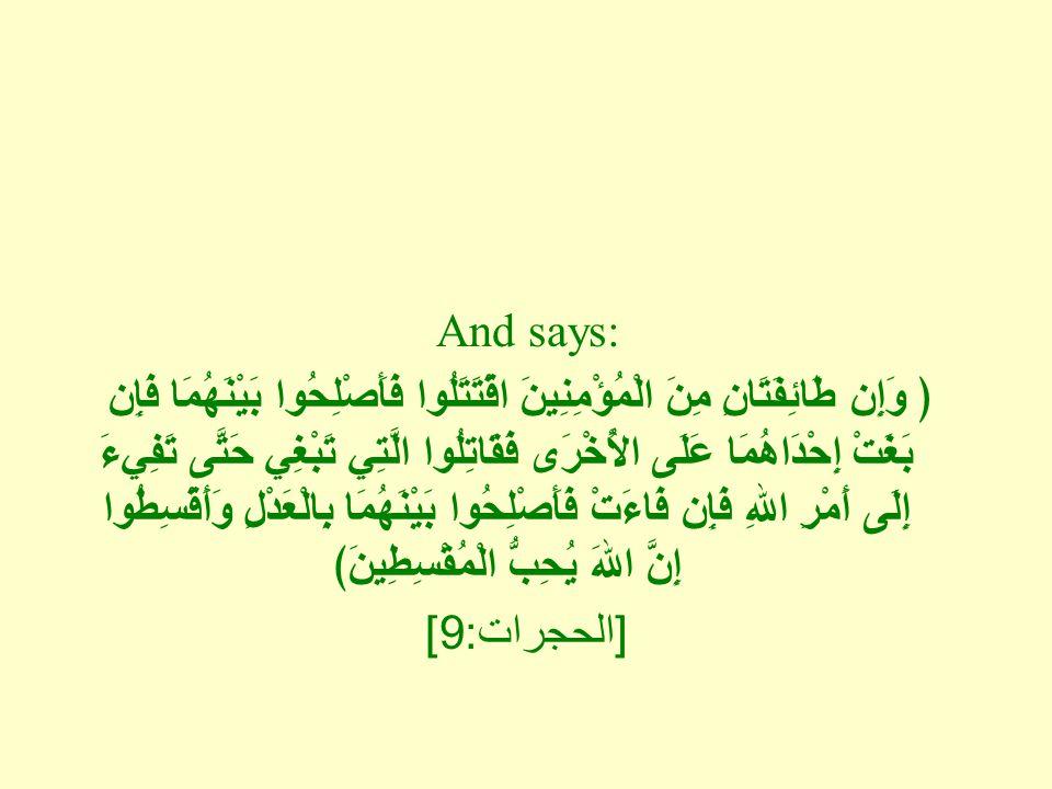 And says: ﴿ وَإِن طَائِفَتَانِ مِنَ الْمُؤْمِنِينَ اقْتَتَلُوا فَأَصْلِحُوا بَيْنَهُمَا فَإِن بَغَتْ إِحْدَاهُمَا عَلَى الأُخْرَى فَقَاتِلُوا الَّتِي تَبْغِي حَتَّى تَفِيءَ إِلَى أَمْرِ اللهِ فَإِن فَاءَتْ فَأَصْلِحُوا بَيْنَهُمَا بِالْعَدْلِ وَأَقْسِطُوا إِنَّ اللهَ يُحِبُّ الْمُقْسِطِينَ﴾ [ الحجرات : 9]