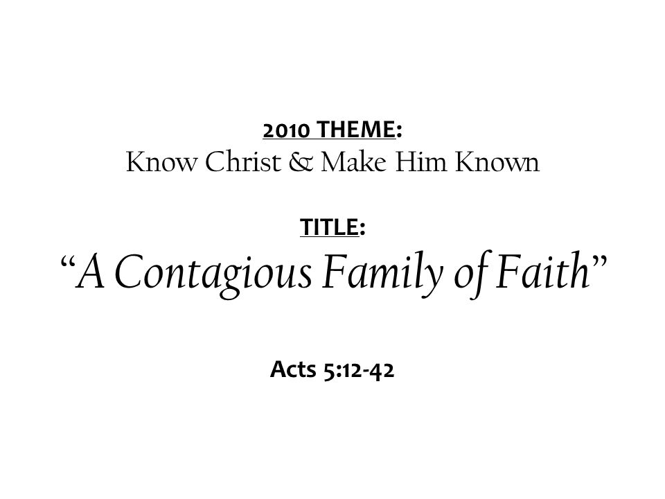 2010 THEME: Know Christ & Make Him Known TITLE: A Contagious Family of Faith Acts 5:12-42