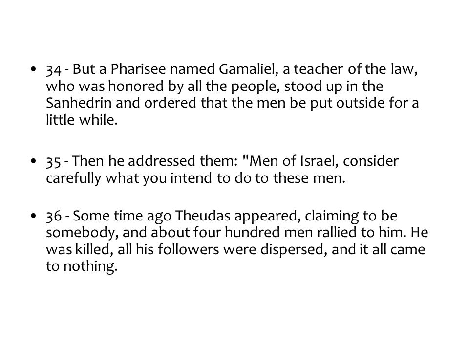 34 - But a Pharisee named Gamaliel, a teacher of the law, who was honored by all the people, stood up in the Sanhedrin and ordered that the men be put