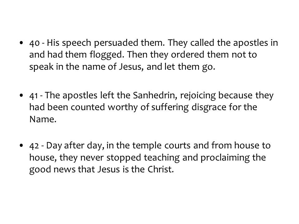 40 - His speech persuaded them. They called the apostles in and had them flogged.