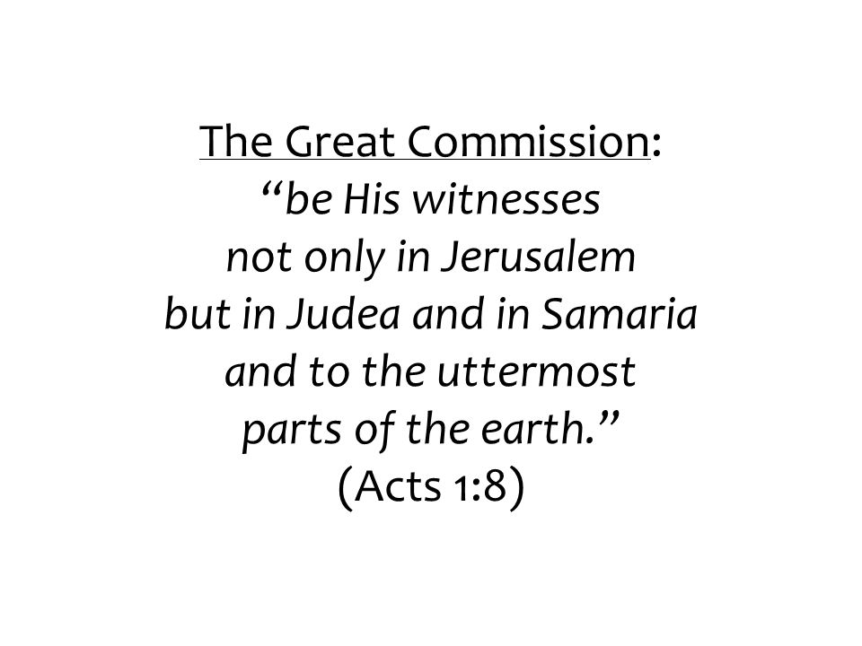 The Great Commission: be His witnesses not only in Jerusalem but in Judea and in Samaria and to the uttermost parts of the earth. (Acts 1:8)