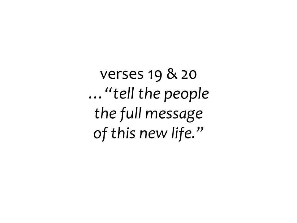 verses 19 & 20 … tell the people the full message of this new life.