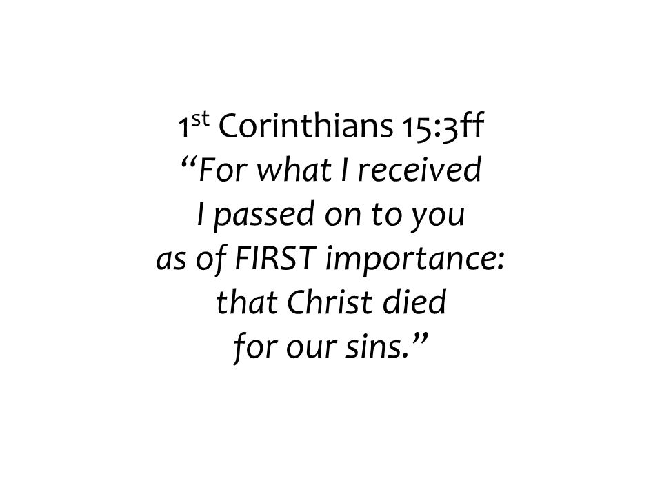 1 st Corinthians 15:3ff For what I received I passed on to you as of FIRST importance: that Christ died for our sins.