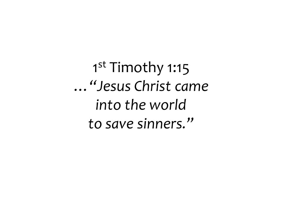 1 st Timothy 1:15 … Jesus Christ came into the world to save sinners.
