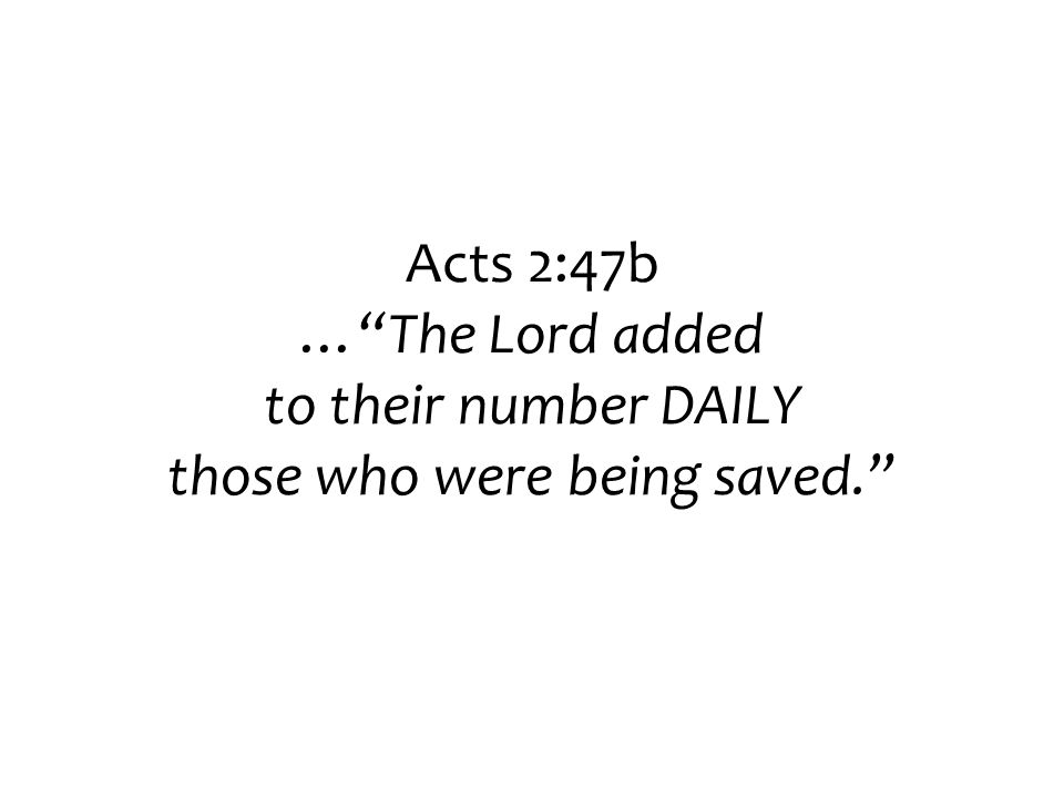 Acts 2:47b … The Lord added to their number DAILY those who were being saved.