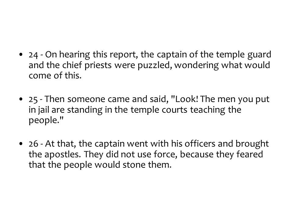24 - On hearing this report, the captain of the temple guard and the chief priests were puzzled, wondering what would come of this.
