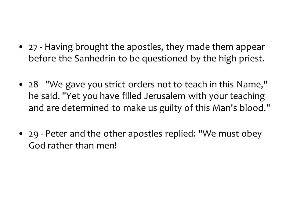 27 - Having brought the apostles, they made them appear before the Sanhedrin to be questioned by the high priest. 28 -