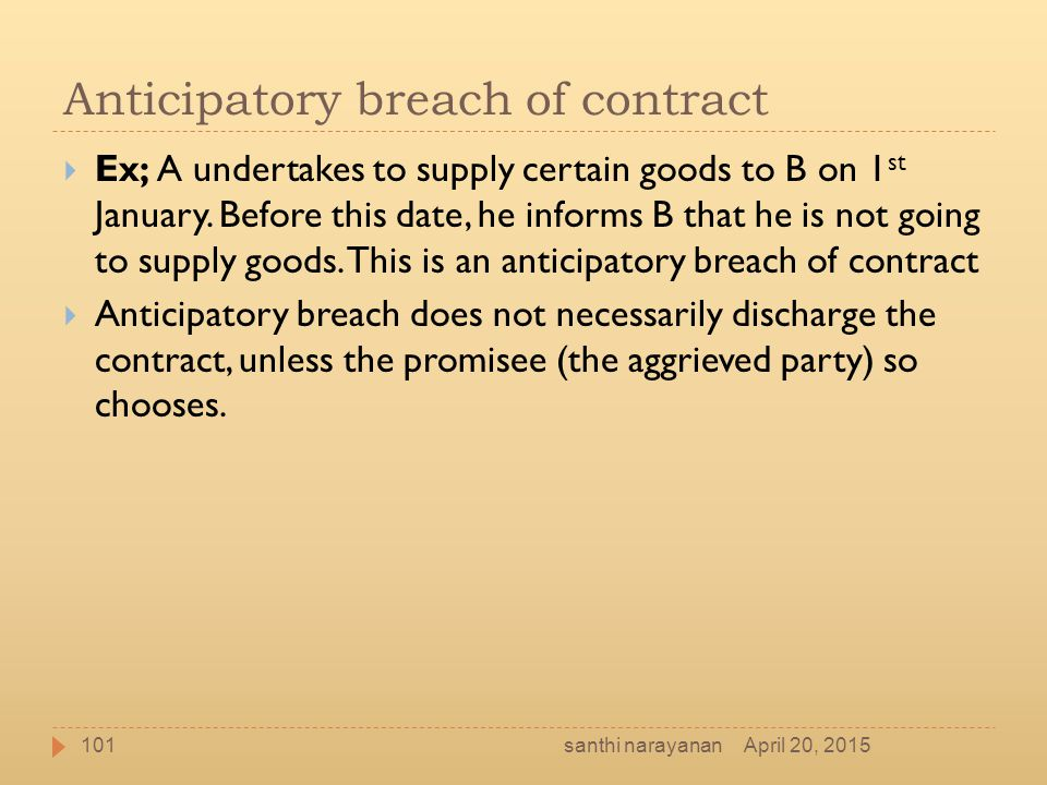 Anticipatory breach of contract  Ex; A undertakes to supply certain goods to B on 1 st January. Before this date, he informs B that he is not going t
