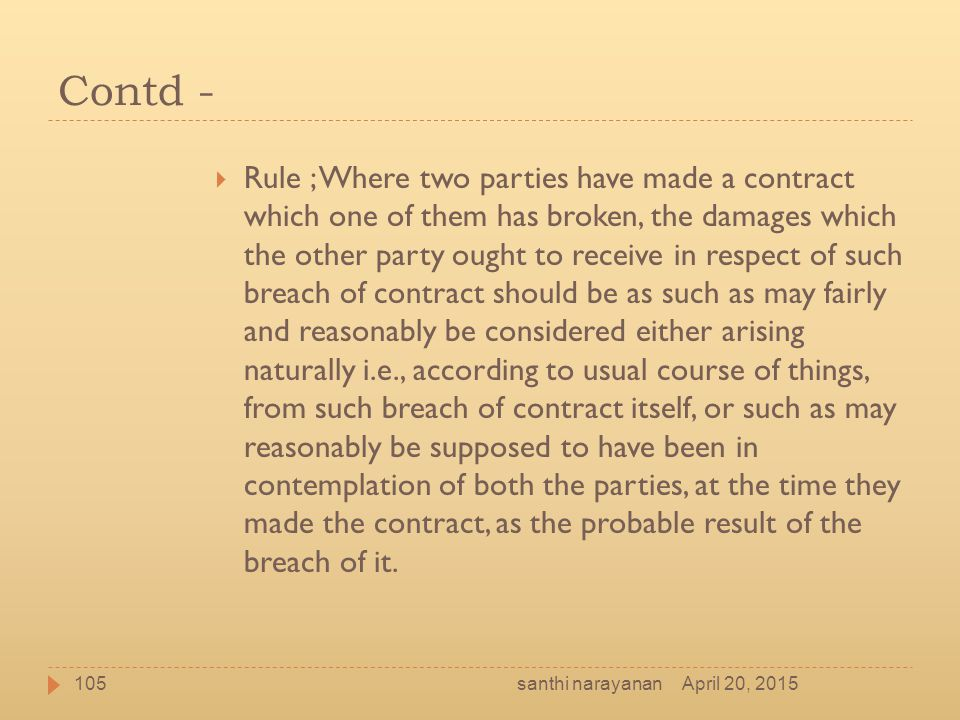 Contd -  Rule ; Where two parties have made a contract which one of them has broken, the damages which the other party ought to receive in respect of