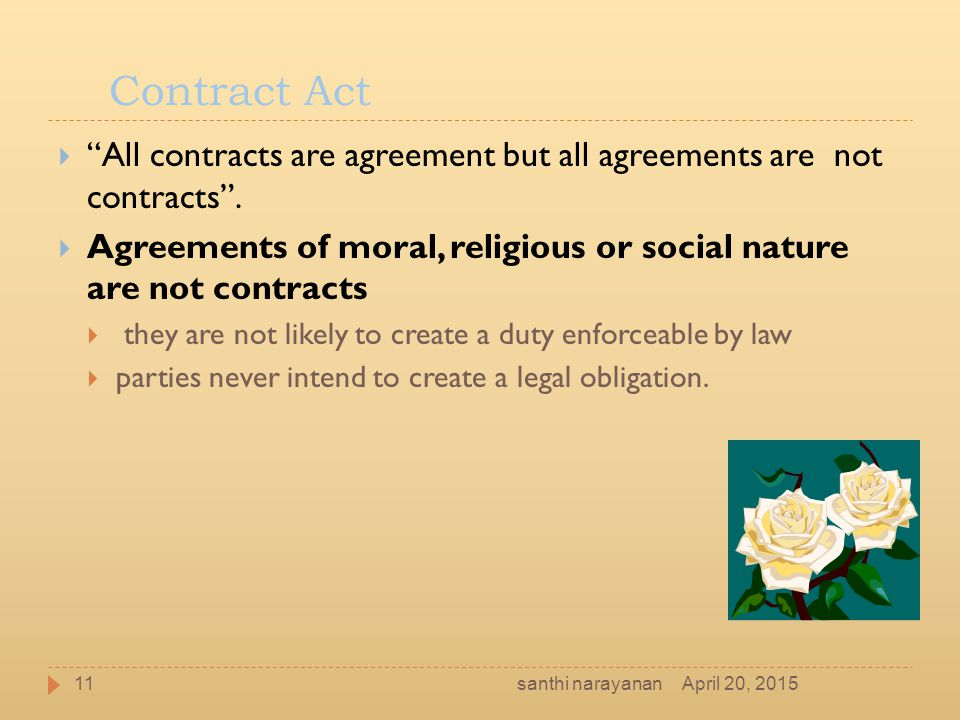 "Contract Act  ""All contracts are agreement but all agreements are not contracts"".  Agreements of moral, religious or social nature are not contracts"