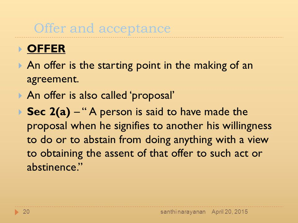 "Offer and acceptance  OFFER  An offer is the starting point in the making of an agreement.  An offer is also called 'proposal'  Sec 2(a) – "" A per"