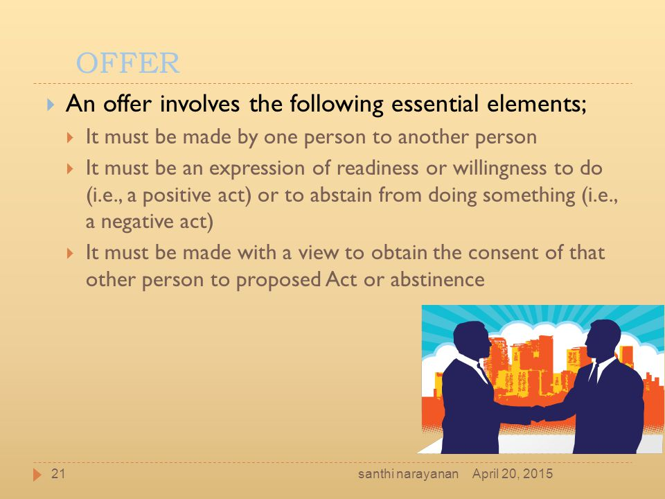 OFFER  An offer involves the following essential elements;  It must be made by one person to another person  It must be an expression of readiness