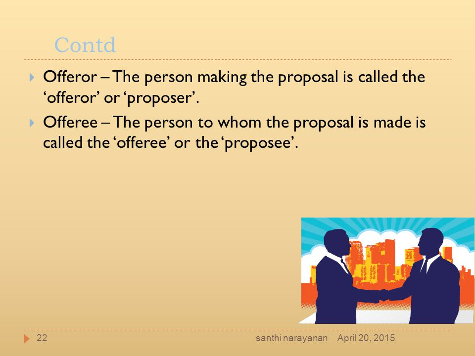 Contd  Offeror – The person making the proposal is called the 'offeror' or 'proposer'.  Offeree – The person to whom the proposal is made is called