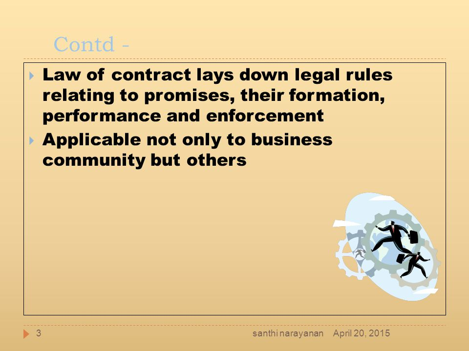 Contd -  Law of contract lays down legal rules relating to promises, their formation, performance and enforcement  Applicable not only to business c