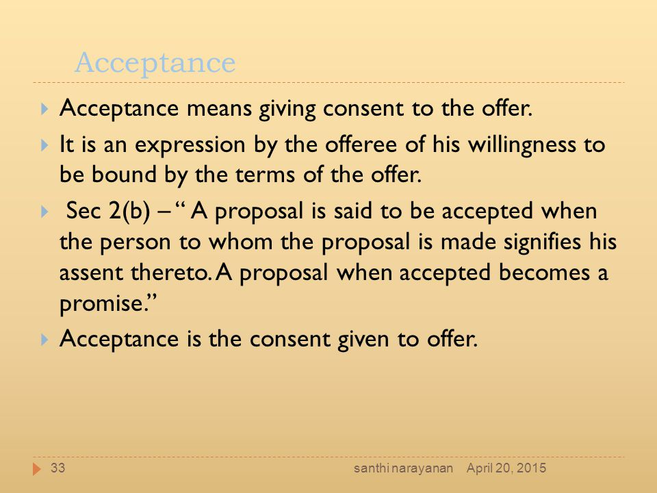 Acceptance  Acceptance means giving consent to the offer.  It is an expression by the offeree of his willingness to be bound by the terms of the off