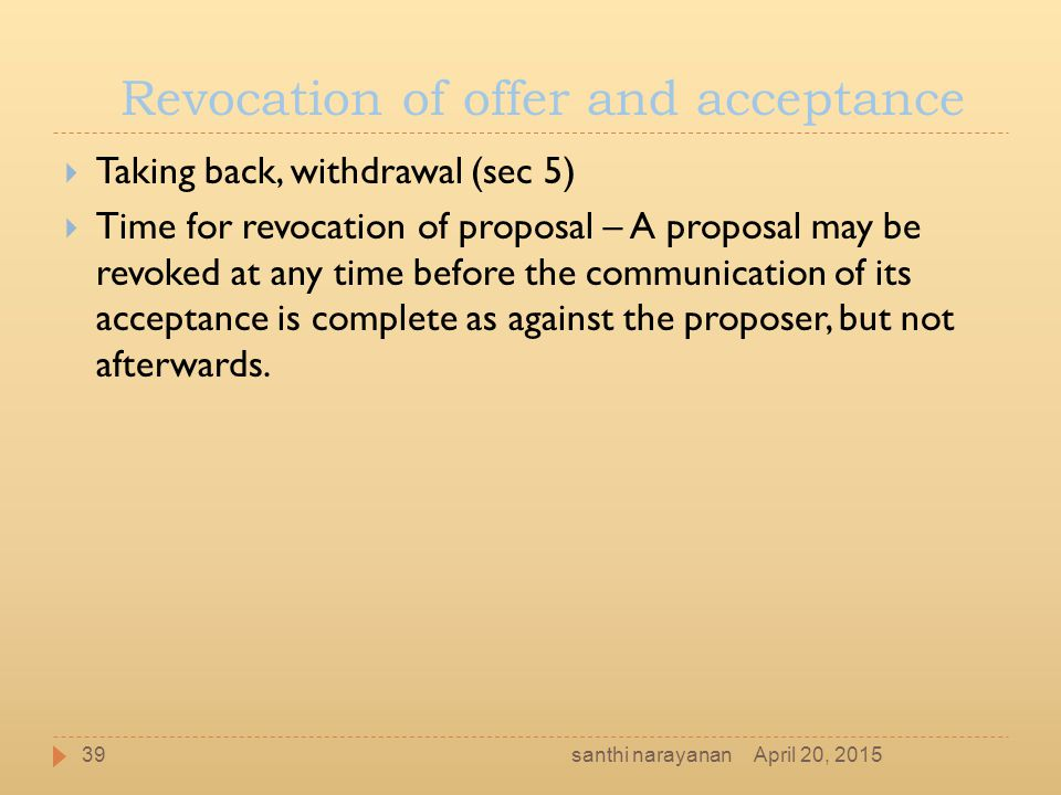 Revocation of offer and acceptance  Taking back, withdrawal (sec 5)  Time for revocation of proposal – A proposal may be revoked at any time before