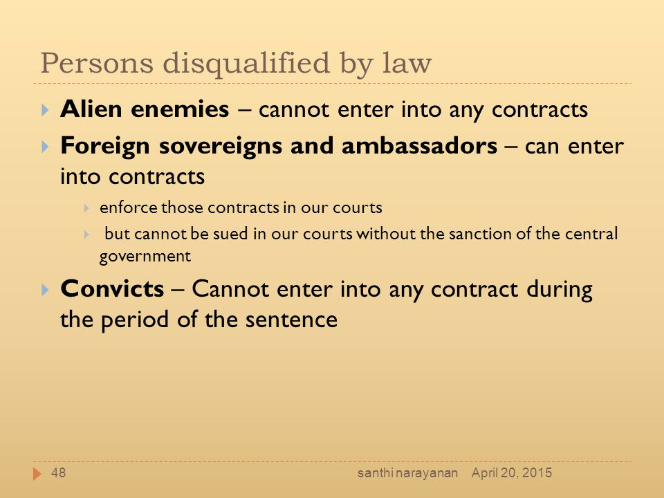 Persons disqualified by law  Alien enemies – cannot enter into any contracts  Foreign sovereigns and ambassadors – can enter into contracts  enforc