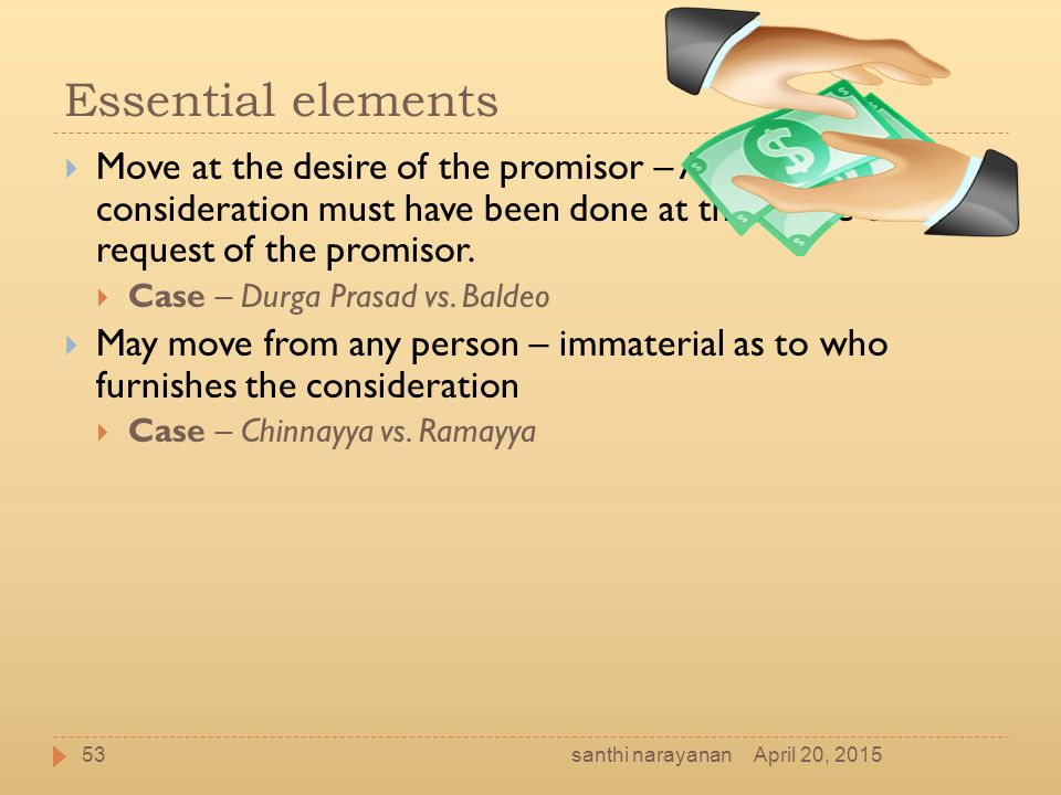 Essential elements  Move at the desire of the promisor – An act constituting consideration must have been done at the desire or request of the promis