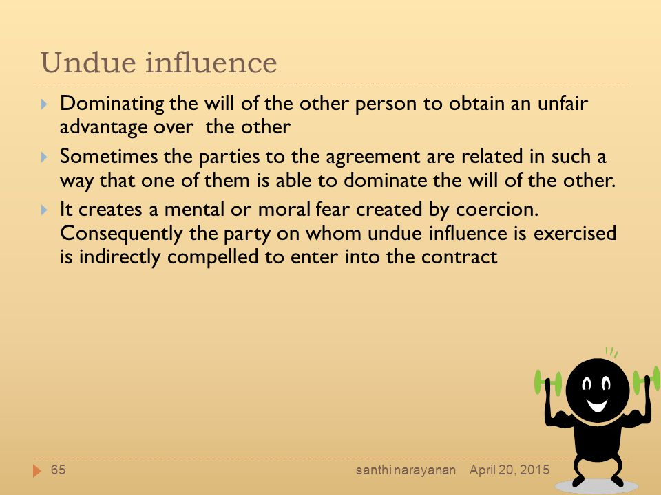 Undue influence  Dominating the will of the other person to obtain an unfair advantage over the other  Sometimes the parties to the agreement are re