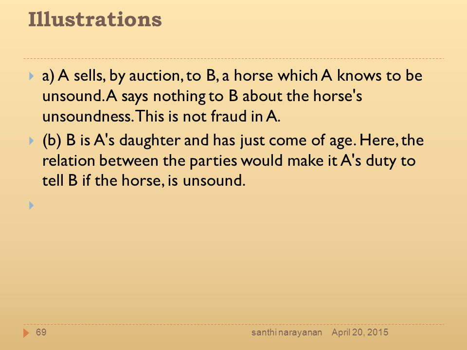 Illustrations  a) A sells, by auction, to B, a horse which A knows to be unsound. A says nothing to B about the horse's unsoundness. This is not frau