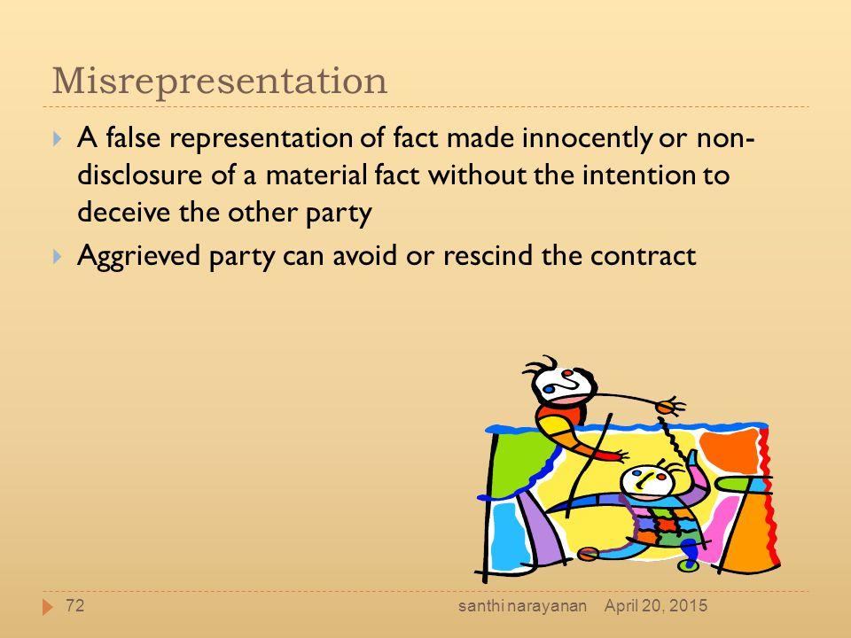 Misrepresentation  A false representation of fact made innocently or non- disclosure of a material fact without the intention to deceive the other pa