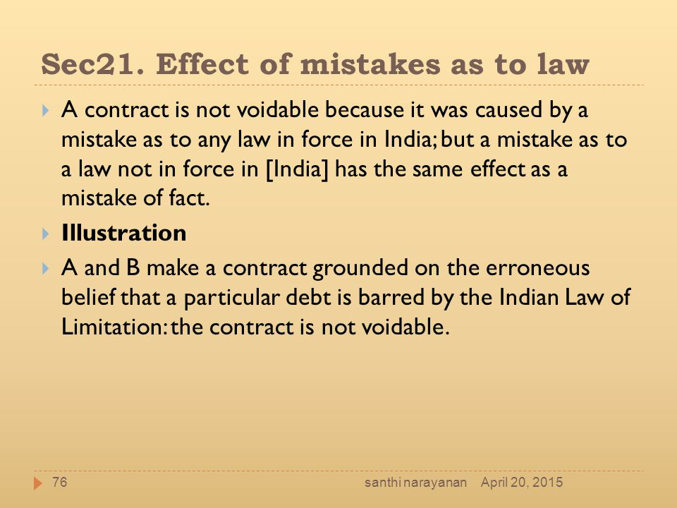 Sec21. Effect of mistakes as to law  A contract is not voidable because it was caused by a mistake as to any law in force in India; but a mistake as