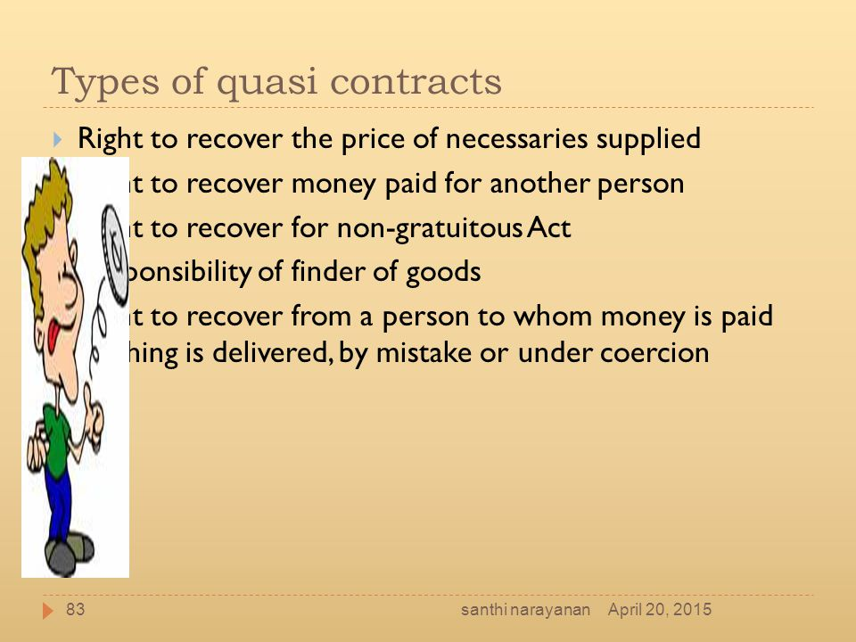 Types of quasi contracts  Right to recover the price of necessaries supplied  Right to recover money paid for another person  Right to recover for
