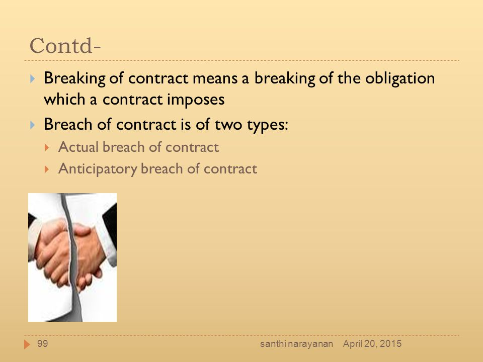 Contd-  Breaking of contract means a breaking of the obligation which a contract imposes  Breach of contract is of two types:  Actual breach of con