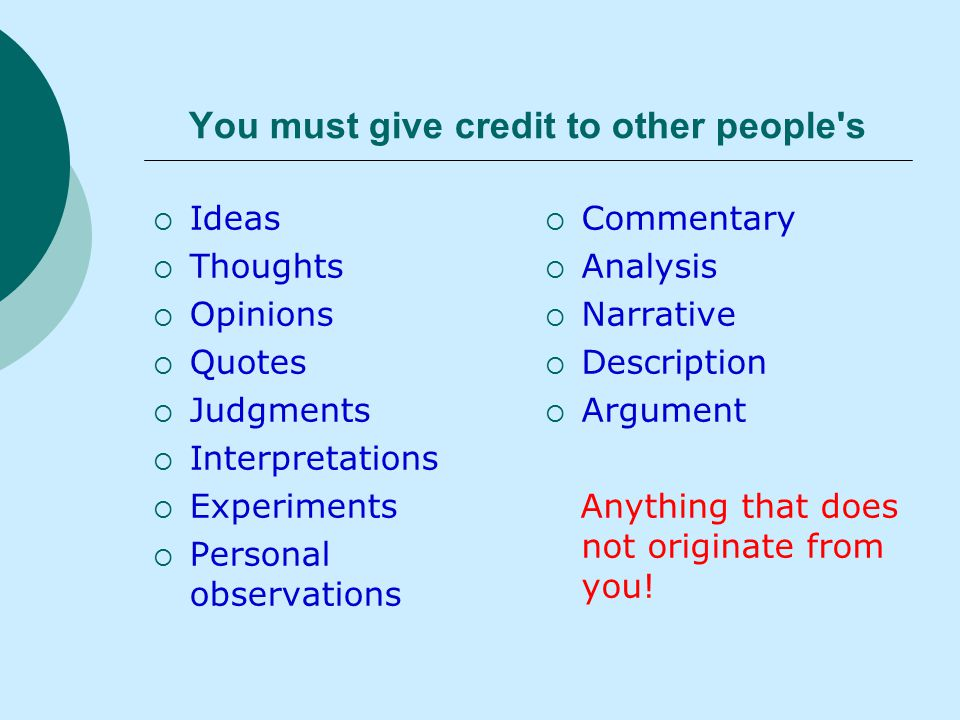 You must give credit to other people s  Ideas  Thoughts  Opinions  Quotes  Judgments  Interpretations  Experiments  Personal observations  Commentary  Analysis  Narrative  Description  Argument Anything that does not originate from you!