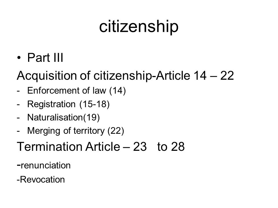 citizenship Part III Acquisition of citizenship-Article 14 – 22 -Enforcement of law (14) -Registration (15-18) -Naturalisation(19) -Merging of territo