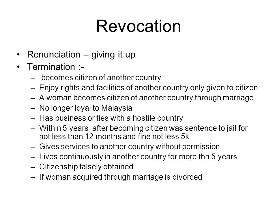 Revocation Renunciation – giving it up Termination :- – becomes citizen of another country –Enjoy rights and facilities of another country only given