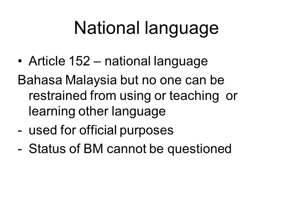 National language Article 152 – national language Bahasa Malaysia but no one can be restrained from using or teaching or learning other language -used