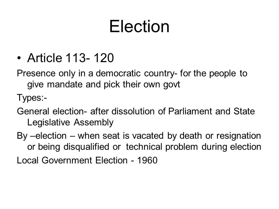 Election Article 113- 120 Presence only in a democratic country- for the people to give mandate and pick their own govt Types:- General election- afte