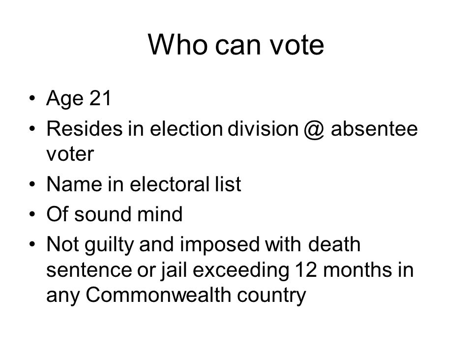 Who can vote Age 21 Resides in election division @ absentee voter Name in electoral list Of sound mind Not guilty and imposed with death sentence or j
