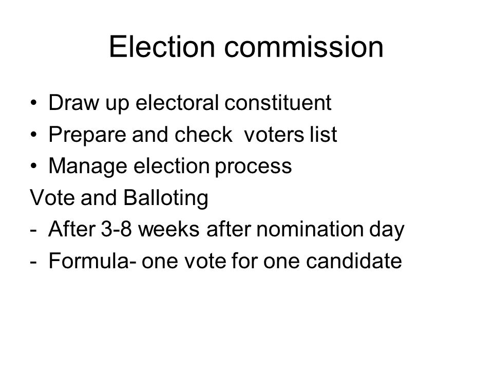 Election commission Draw up electoral constituent Prepare and check voters list Manage election process Vote and Balloting -After 3-8 weeks after nomi