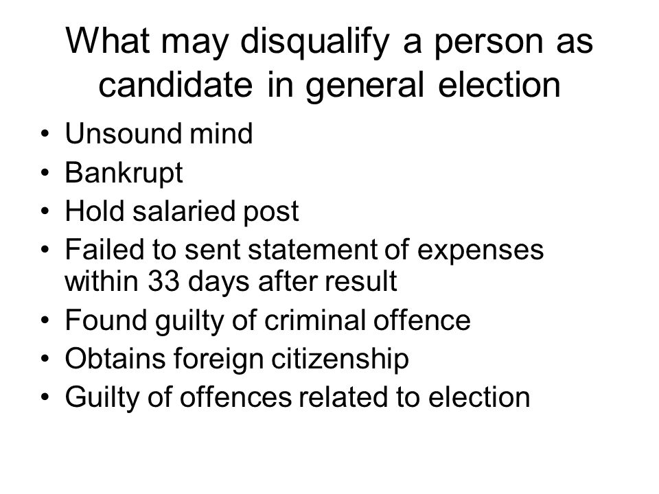 What may disqualify a person as candidate in general election Unsound mind Bankrupt Hold salaried post Failed to sent statement of expenses within 33