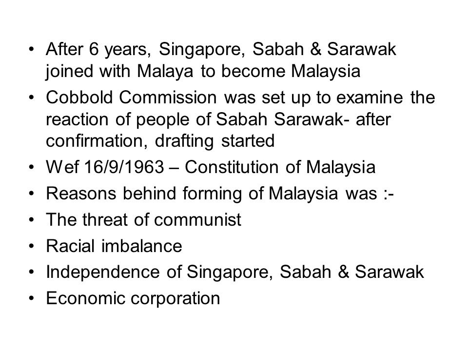 After 6 years, Singapore, Sabah & Sarawak joined with Malaya to become Malaysia Cobbold Commission was set up to examine the reaction of people of Sab