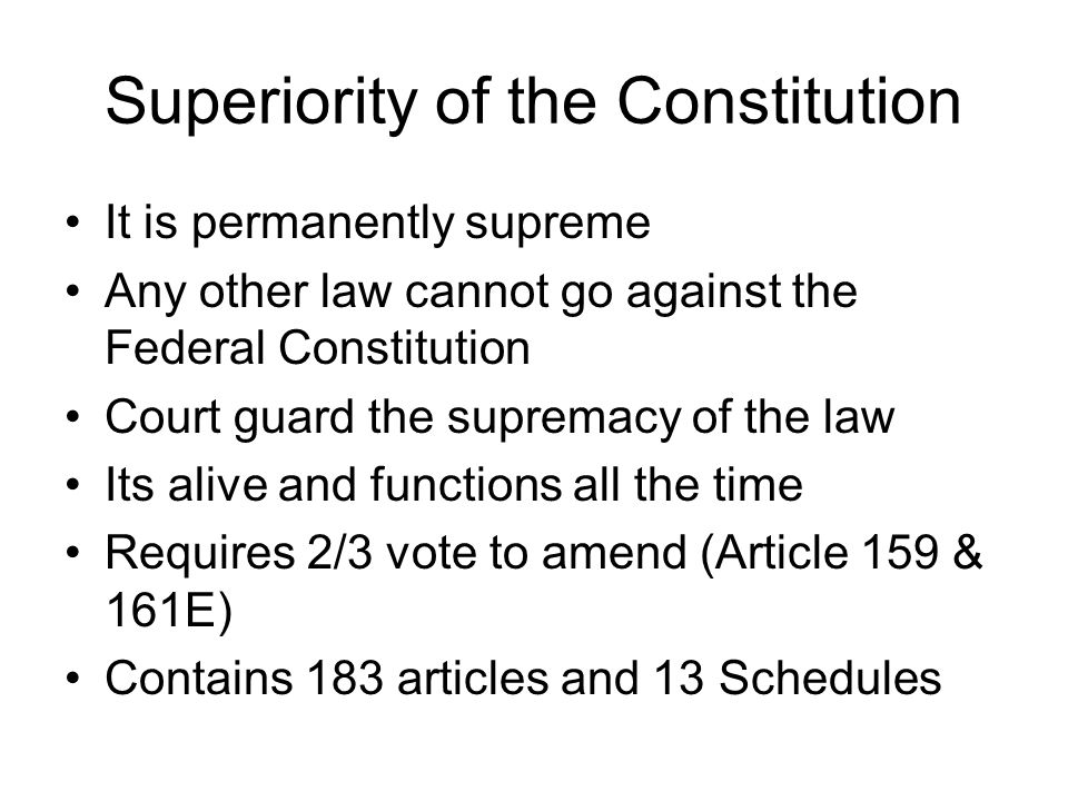 Superiority of the Constitution It is permanently supreme Any other law cannot go against the Federal Constitution Court guard the supremacy of the la
