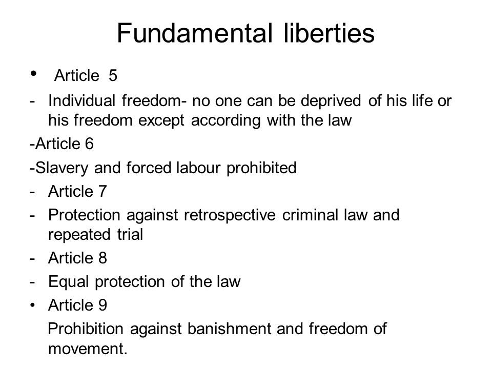 Fundamental liberties Article 5 -Individual freedom- no one can be deprived of his life or his freedom except according with the law -Article 6 -Slave