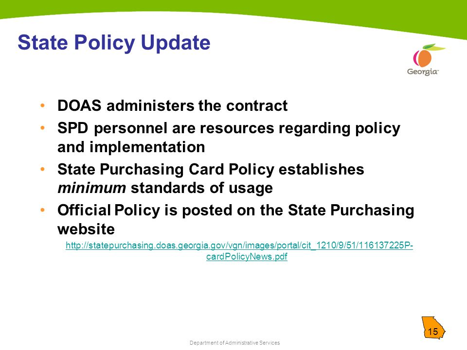 Department of Administrative Services 15 State Policy Update DOAS administers the contract SPD personnel are resources regarding policy and implementation State Purchasing Card Policy establishes minimum standards of usage Official Policy is posted on the State Purchasing website http://statepurchasing.doas.georgia.gov/vgn/images/portal/cit_1210/9/51/116137225P- cardPolicyNews.pdf