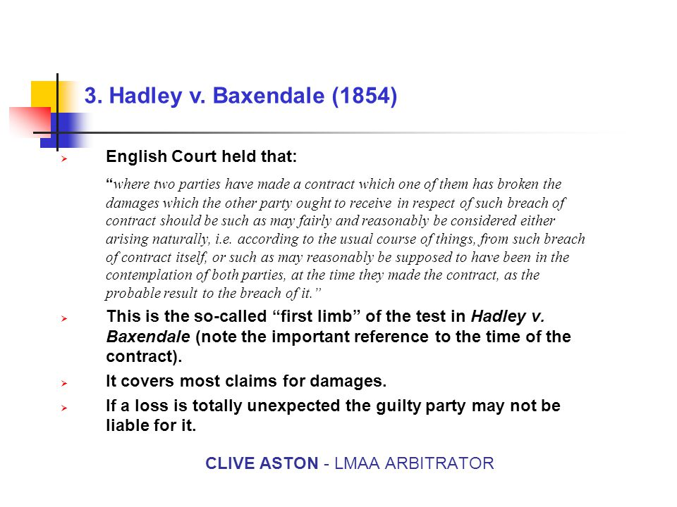 """3. Hadley v. Baxendale (1854) CLIVE ASTON - LMAA ARBITRATOR  English Court held that: """" where two parties have made a contract which one of them has"""