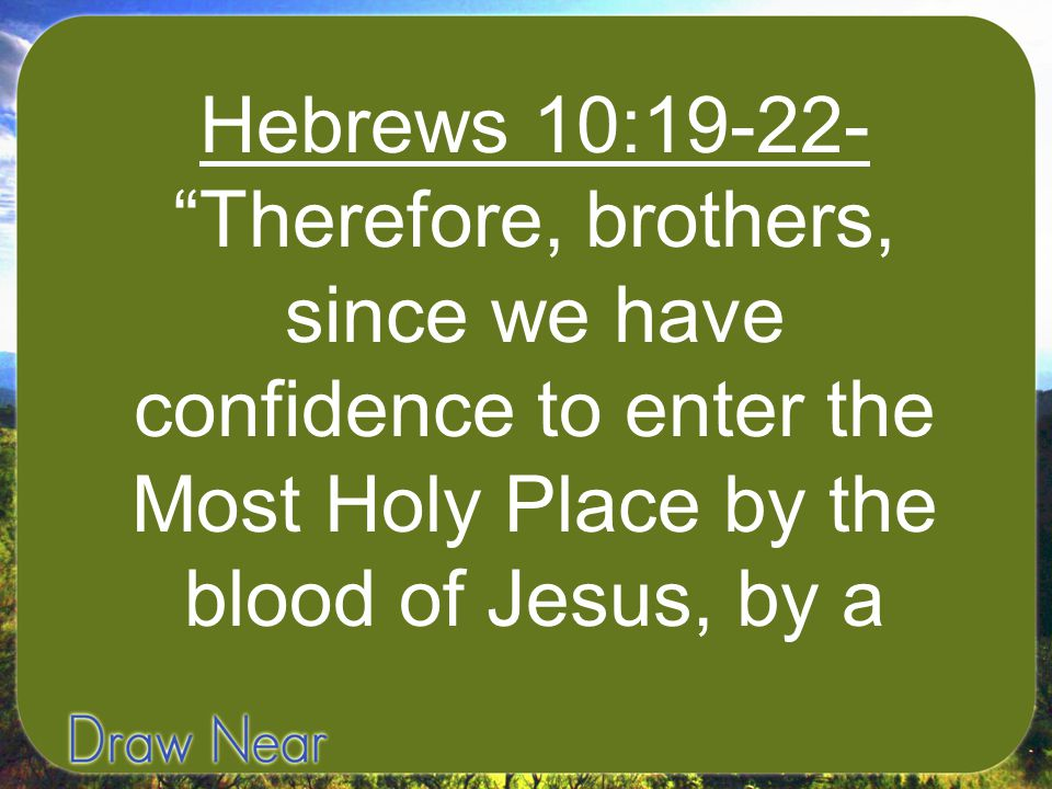 """Hebrews 10:19-22- """"Therefore, brothers, since we have confidence to enter the Most Holy Place by the blood of Jesus, by a"""