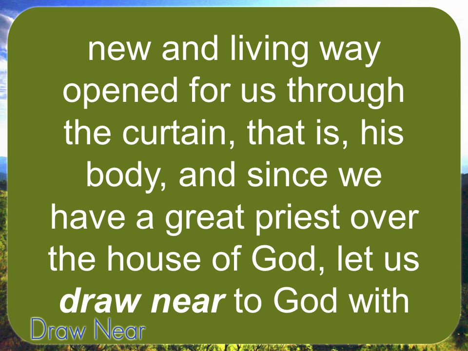 new and living way opened for us through the curtain, that is, his body, and since we have a great priest over the house of God, let us draw near to G