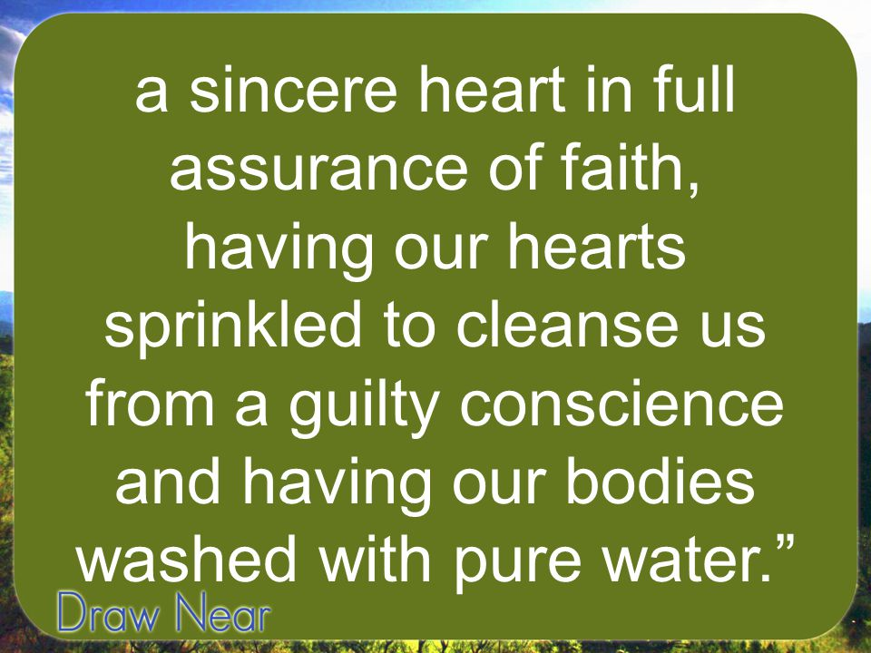 a sincere heart in full assurance of faith, having our hearts sprinkled to cleanse us from a guilty conscience and having our bodies washed with pure