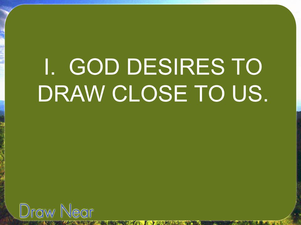 I. GOD DESIRES TO DRAW CLOSE TO US.