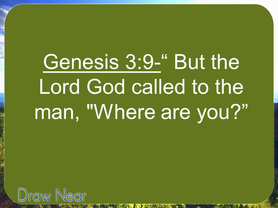 """Genesis 3:9-"""" But the Lord God called to the man,"""