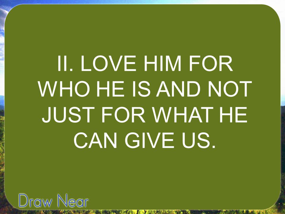 II. LOVE HIM FOR WHO HE IS AND NOT JUST FOR WHAT HE CAN GIVE US.